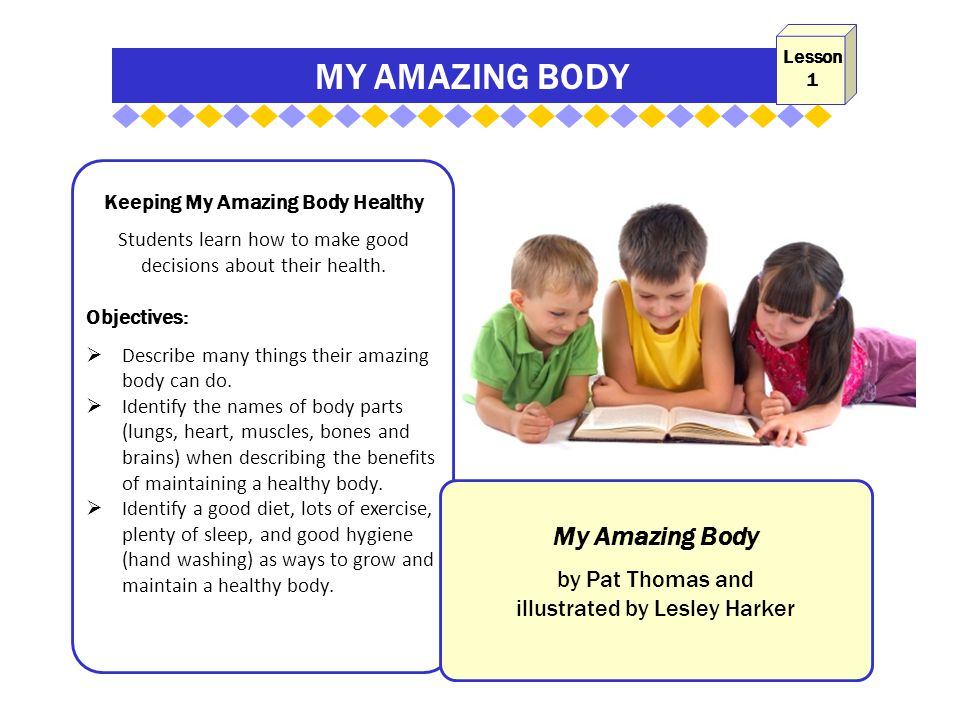 MY AMAZING BODY Keeping My Amazing Body Healthy Students learn how to make good decisions about their health.