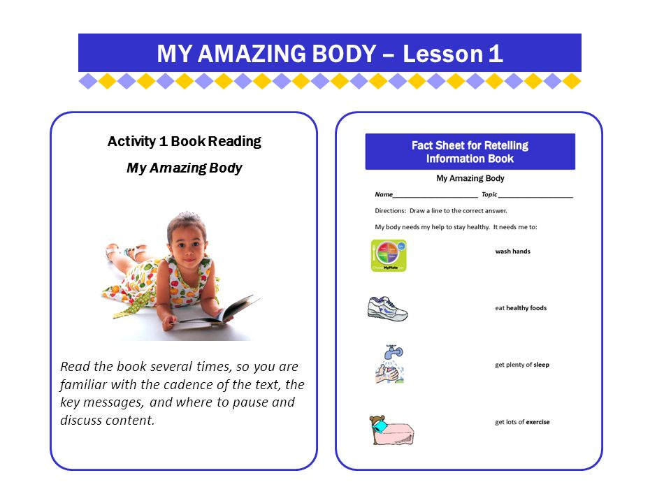 MY AMAZING BODY – Lesson 1 Activity 1 Book Reading My Amazing Body Read the book several times, so you are familiar with the cadence of the text, the key messages, and where to pause and discuss content.