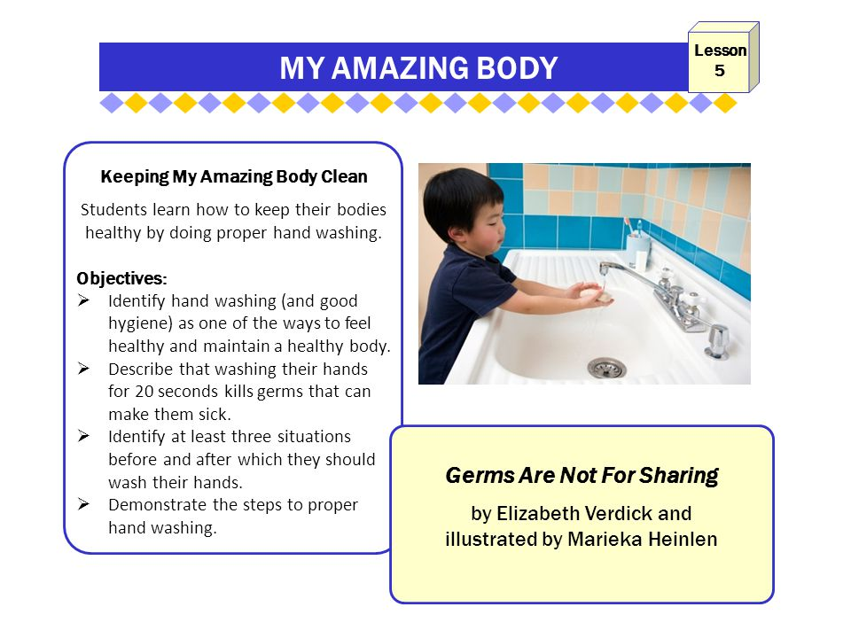 MY AMAZING BODY Keeping My Amazing Body Clean Students learn how to keep their bodies healthy by doing proper hand washing. Objectives:  Identify han