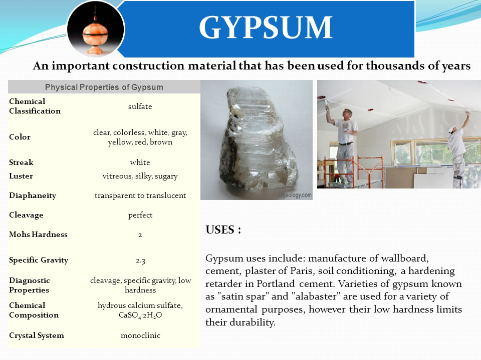 GYPSUM USES : Gypsum uses include: manufacture of wallboard, cement, plaster of Paris, soil conditioning, a hardening retarder in Portland cement.