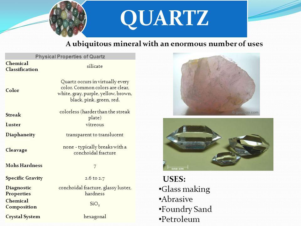 QUARTZ USES: Glass making Abrasive Foundry Sand Petroleum Physical Properties of Quartz Chemical Classification silicate Color Quartz occurs in virtually every color.