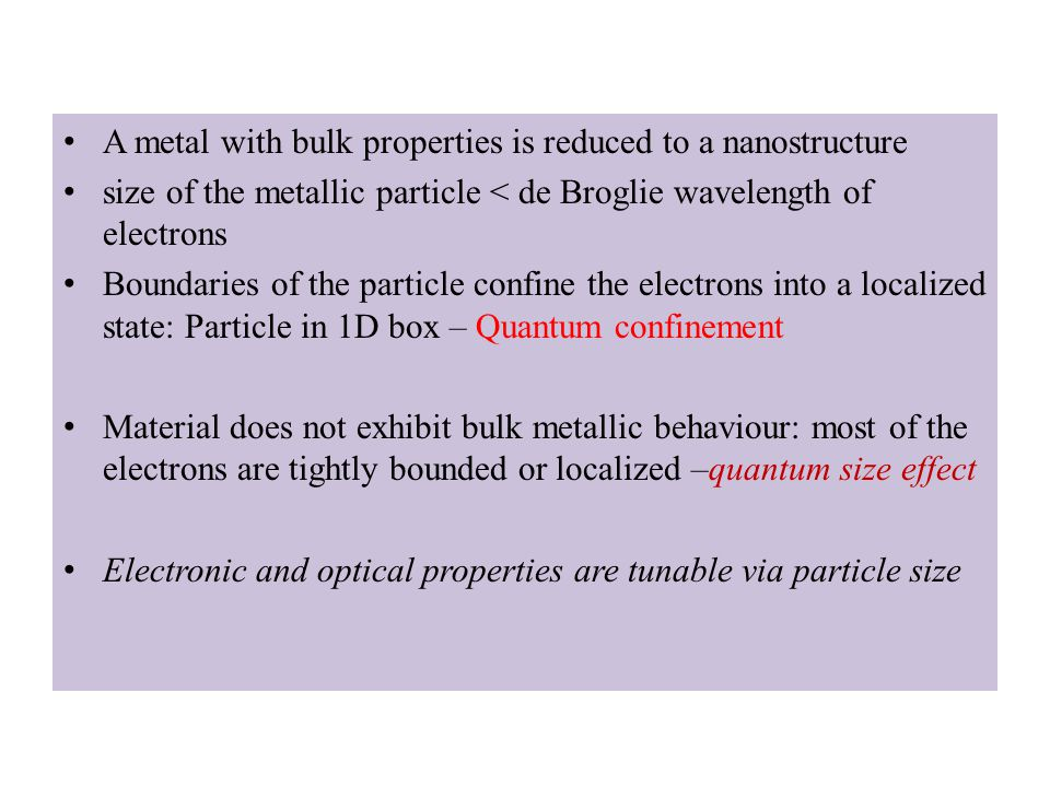 A metal with bulk properties is reduced to a nanostructure size of the metallic particle < de Broglie wavelength of electrons Boundaries of the particle confine the electrons into a localized state: Particle in 1D box – Quantum confinement Material does not exhibit bulk metallic behaviour: most of the electrons are tightly bounded or localized –quantum size effect Electronic and optical properties are tunable via particle size