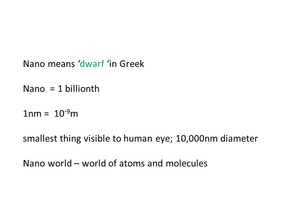 Nano means 'dwarf 'in Greek Nano = 1 billionth 1nm = 10 -9 m smallest thing visible to human eye; 10,000nm diameter Nano world – world of atoms and molecules