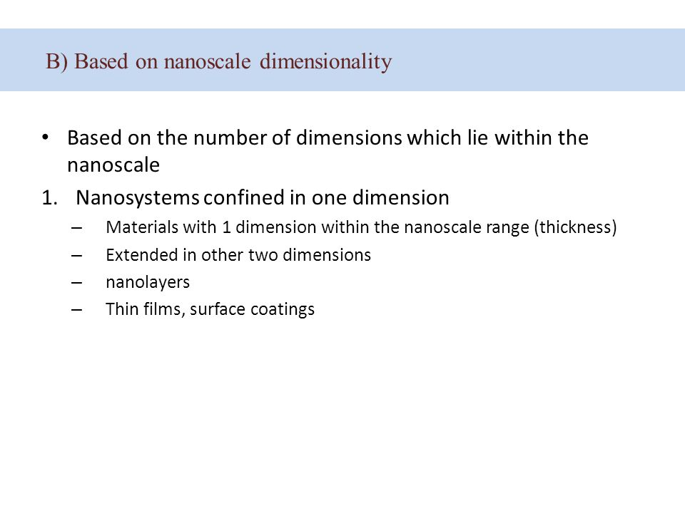 B) Based on nanoscale dimensionality Based on the number of dimensions which lie within the nanoscale 1.Nanosystems confined in one dimension – Materials with 1 dimension within the nanoscale range (thickness) – Extended in other two dimensions – nanolayers – Thin films, surface coatings