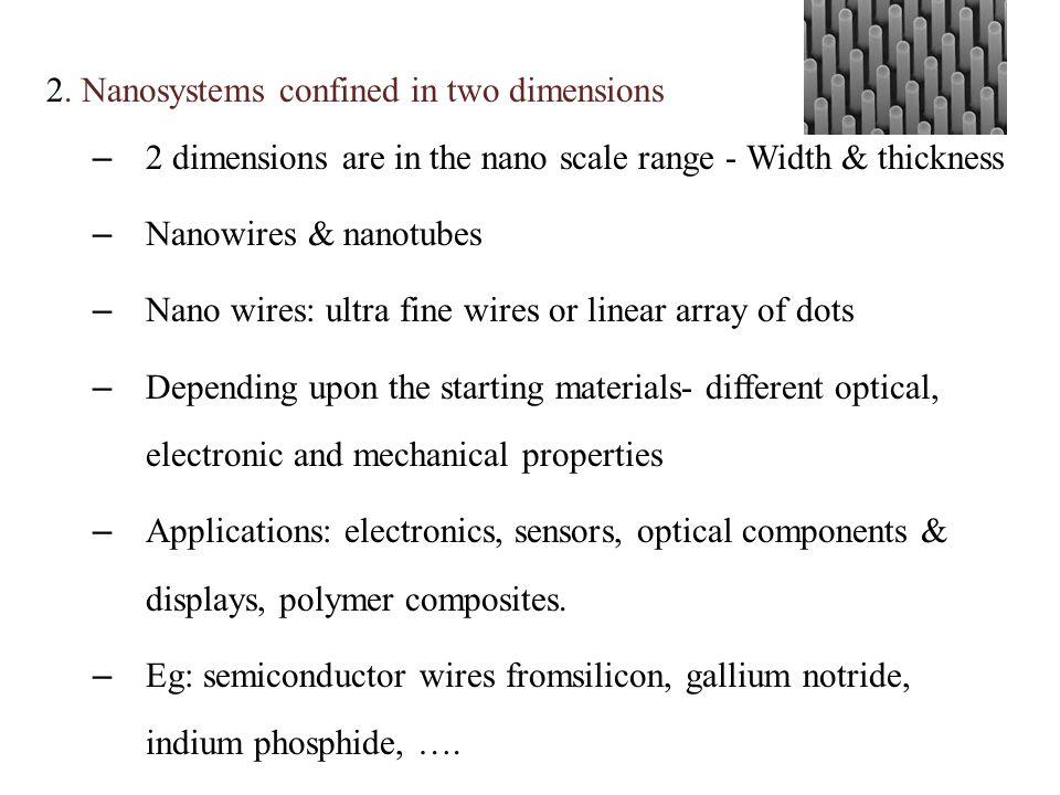 2. Nanosystems confined in two dimensions – 2 dimensions are in the nano scale range - Width & thickness – Nanowires & nanotubes – Nano wires: ultra f