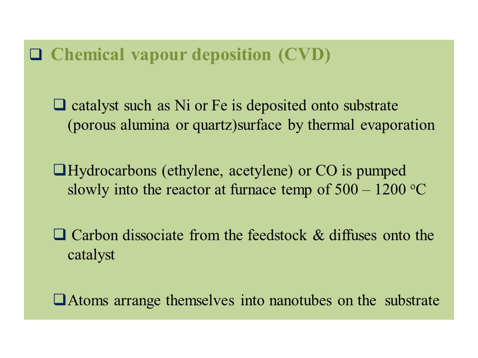  Chemical vapour deposition (CVD)  catalyst such as Ni or Fe is deposited onto substrate (porous alumina or quartz)surface by thermal evaporation  Hydrocarbons (ethylene, acetylene) or CO is pumped slowly into the reactor at furnace temp of 500 – 1200 o C  Carbon dissociate from the feedstock & diffuses onto the catalyst  Atoms arrange themselves into nanotubes on the substrate