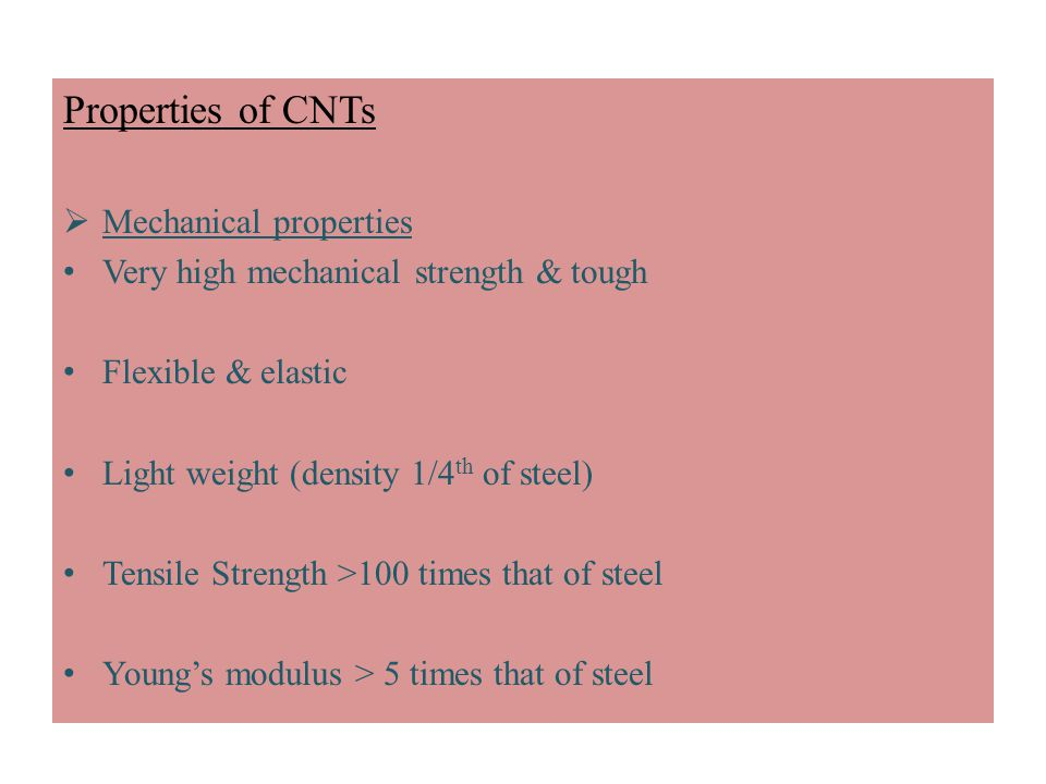 Properties of CNTs  Mechanical properties Very high mechanical strength & tough Flexible & elastic Light weight (density 1/4 th of steel) Tensile Strength >100 times that of steel Young's modulus > 5 times that of steel