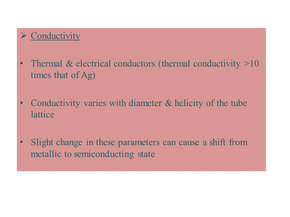  Conductivity Thermal & electrical conductors (thermal conductivity >10 times that of Ag) Conductivity varies with diameter & helicity of the tube lattice Slight change in these parameters can cause a shift from metallic to semiconducting state