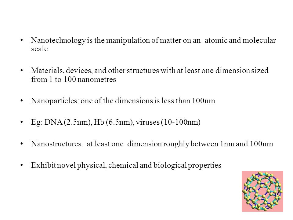 Nanotechnology is the manipulation of matter on an atomic and molecular scale Materials, devices, and other structures with at least one dimension sized from 1 to 100 nanometres Nanoparticles: one of the dimensions is less than 100nm Eg: DNA (2.5nm), Hb (6.5nm), viruses (10-100nm) Nanostructures: at least one dimension roughly between 1nm and 100nm Exhibit novel physical, chemical and biological properties