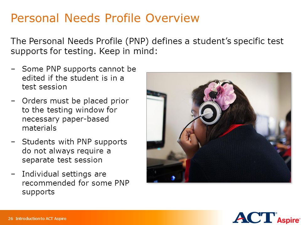 Personal Needs Profile Overview 26 The Personal Needs Profile (PNP) defines a student's specific test supports for testing.