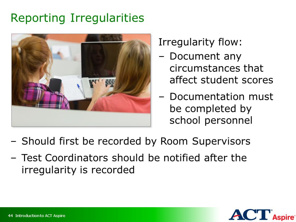 Reporting Irregularities Irregularity flow: –Document any circumstances that affect student scores –Documentation must be completed by school personnel –Should first be recorded by Room Supervisors –Test Coordinators should be notified after the irregularity is recorded Introduction to ACT Aspire44