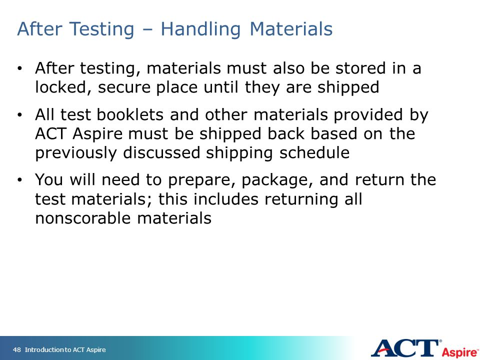After Testing – Handling Materials After testing, materials must also be stored in a locked, secure place until they are shipped All test booklets and other materials provided by ACT Aspire must be shipped back based on the previously discussed shipping schedule You will need to prepare, package, and return the test materials; this includes returning all nonscorable materials Introduction to ACT Aspire48
