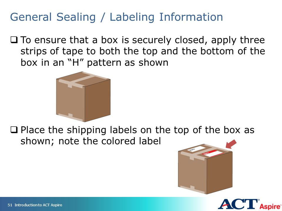 General Sealing / Labeling Information  To ensure that a box is securely closed, apply three strips of tape to both the top and the bottom of the box in an H pattern as shown  Place the shipping labels on the top of the box as shown; note the colored label 51Introduction to ACT Aspire