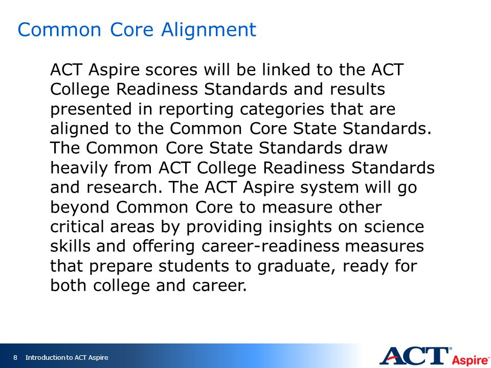 Common Core Alignment ACT Aspire scores will be linked to the ACT College Readiness Standards and results presented in reporting categories that are aligned to the Common Core State Standards.