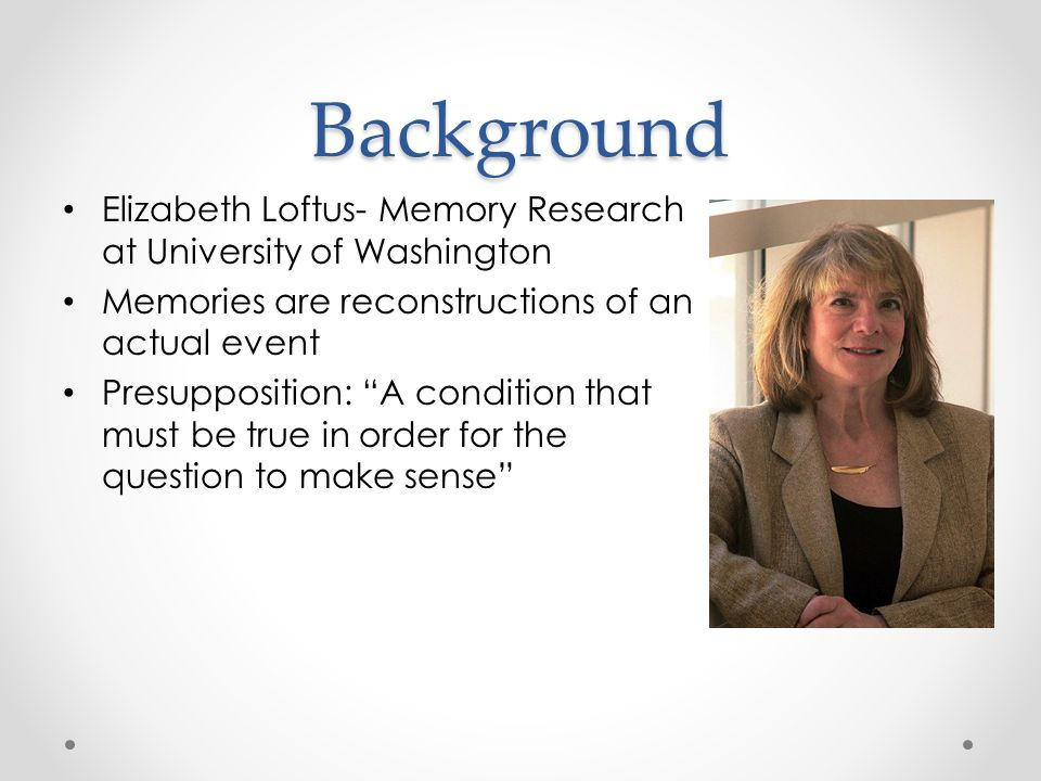 Background Elizabeth Loftus- Memory Research at University of Washington Memories are reconstructions of an actual event Presupposition: A condition that must be true in order for the question to make sense