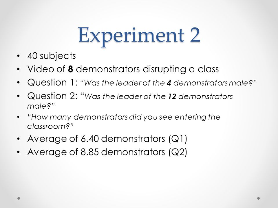Experiment 2 40 subjects Video of 8 demonstrators disrupting a class Question 1: Was the leader of the 4 demonstrators male Question 2: Was the leader of the 12 demonstrators male How many demonstrators did you see entering the classroom Average of 6.40 demonstrators (Q1) Average of 8.85 demonstrators (Q2)
