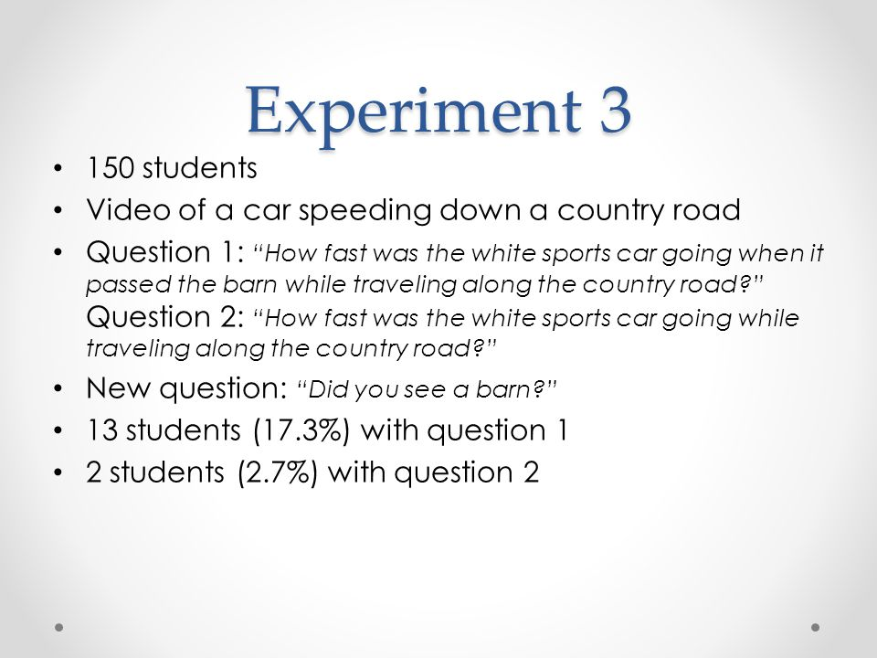 Experiment 3 150 students Video of a car speeding down a country road Question 1: How fast was the white sports car going when it passed the barn while traveling along the country road Question 2: How fast was the white sports car going while traveling along the country road New question: Did you see a barn 13 students (17.3%) with question 1 2 students (2.7%) with question 2