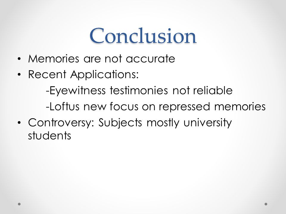 Conclusion Memories are not accurate Recent Applications: -Eyewitness testimonies not reliable -Loftus new focus on repressed memories Controversy: Subjects mostly university students