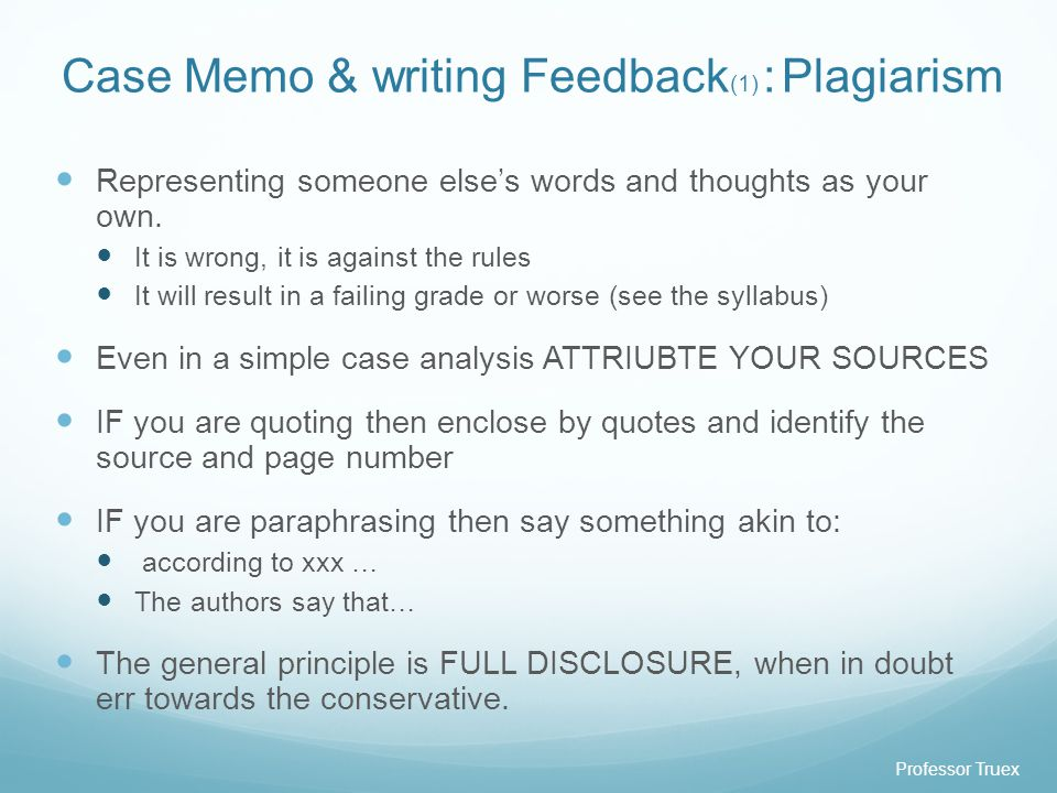 Professor Truex Case Memo & writing Feedback (1) : Plagiarism Representing someone else's words and thoughts as your own.