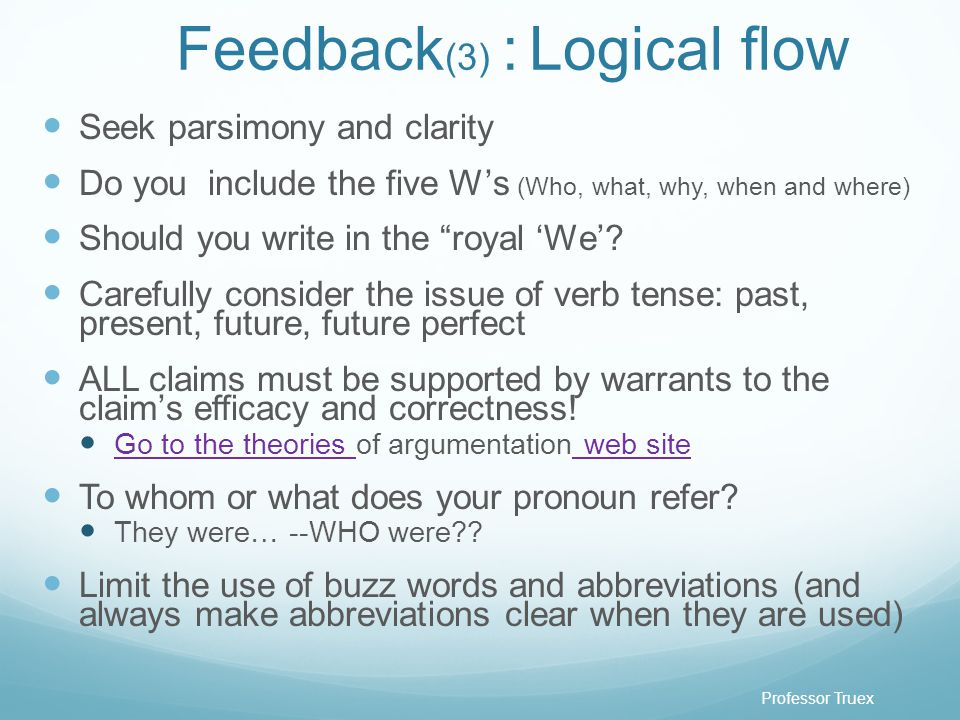 Professor Truex Feedback (3) : Logical flow Seek parsimony and clarity Do you include the five W's (Who, what, why, when and where) Should you write in the royal 'We'.
