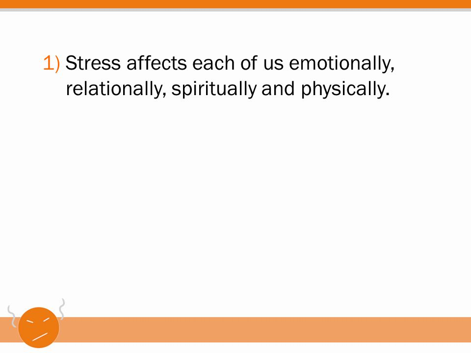 1)Stress affects each of us emotionally, relationally, spiritually and physically.