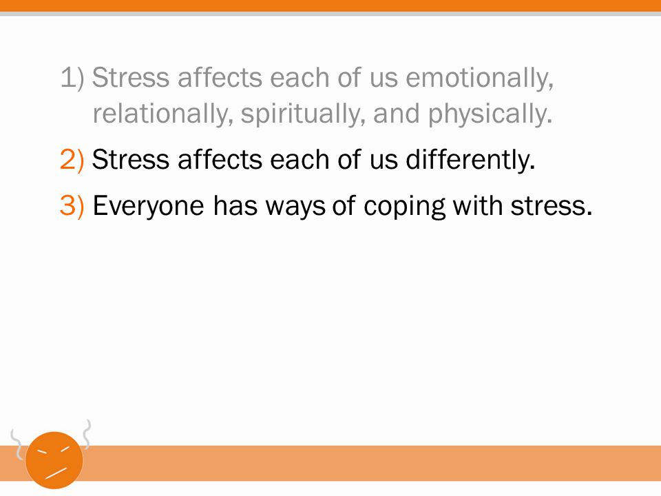 1)Stress affects each of us emotionally, relationally, spiritually, and physically. 2)Stress affects each of us differently. 3)Everyone has ways of co