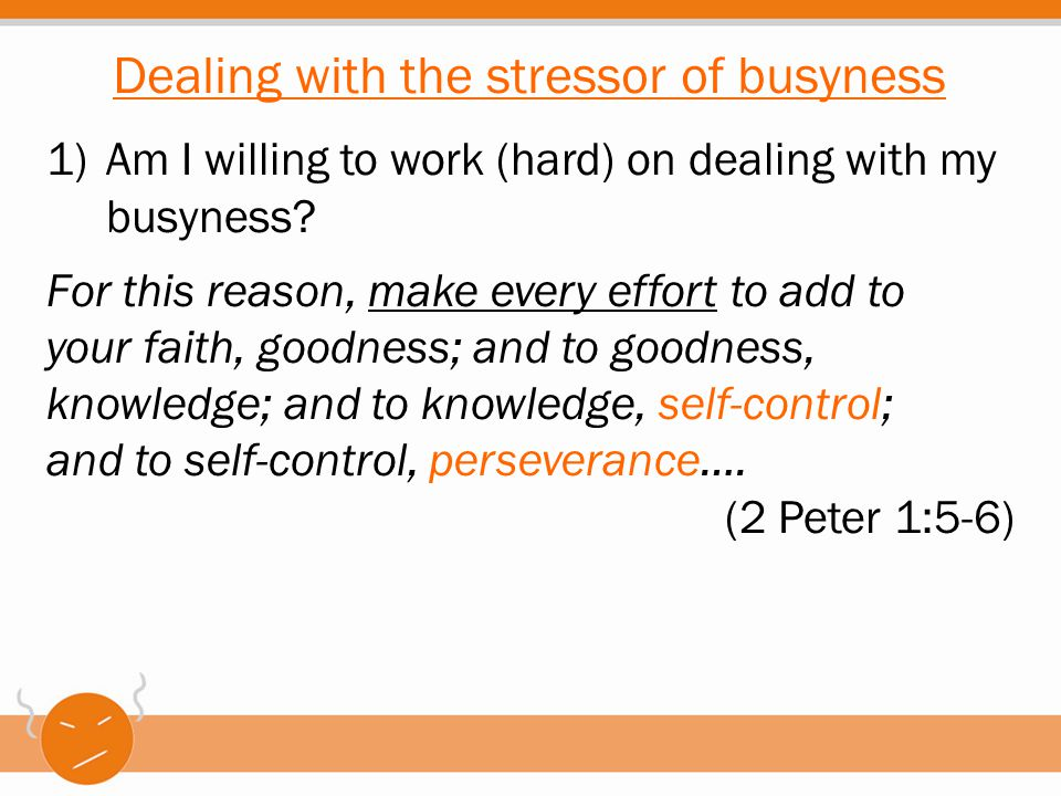 1)Am I willing to work (hard) on dealing with my busyness? For this reason, make every effort to add to your faith, goodness; and to goodness, knowled