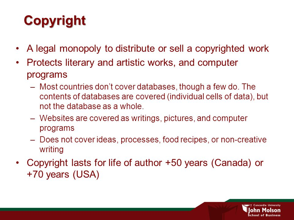Copyright A legal monopoly to distribute or sell a copyrighted work Protects literary and artistic works, and computer programs –Most countries don't cover databases, though a few do.