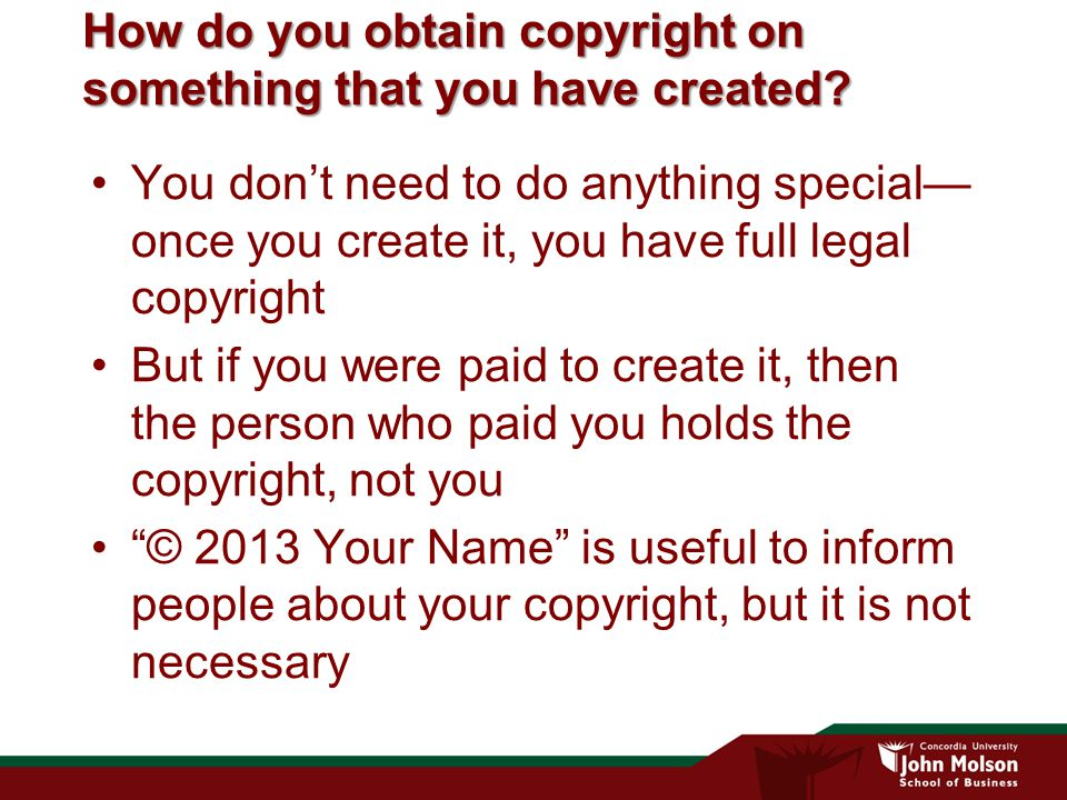 How do you obtain copyright on something that you have created? You don't need to do anything special— once you create it, you have full legal copyrig