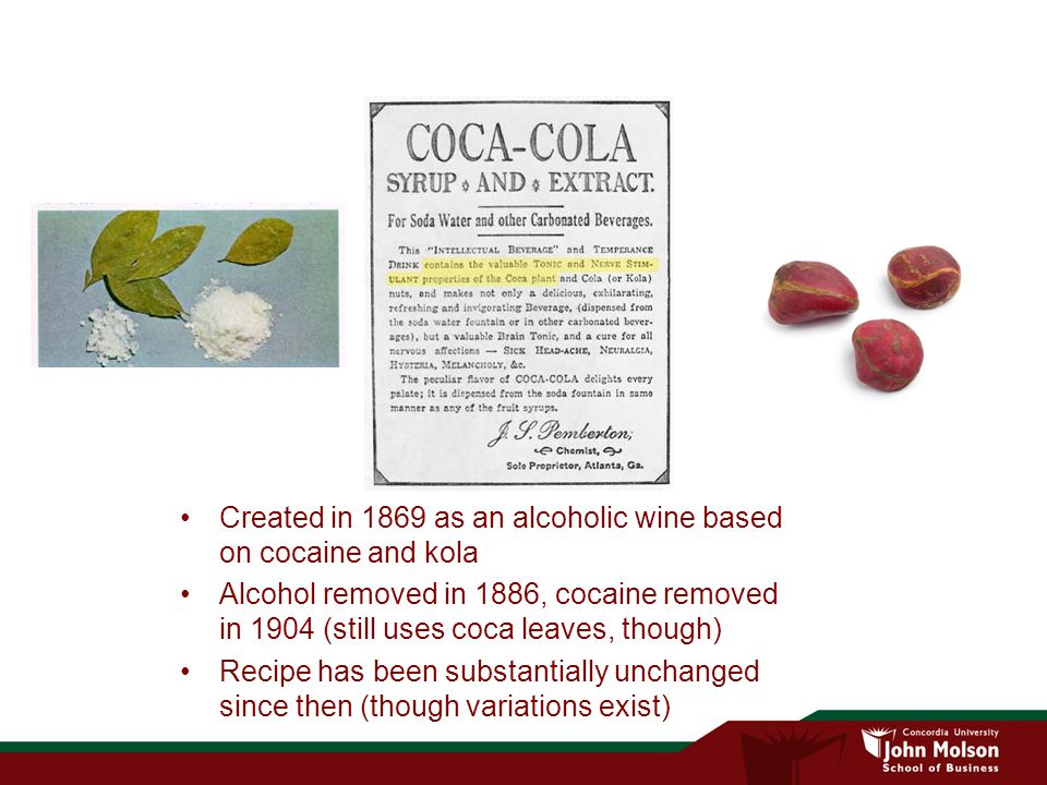 Created in 1869 as an alcoholic wine based on cocaine and kola Alcohol removed in 1886, cocaine removed in 1904 (still uses coca leaves, though) Recipe has been substantially unchanged since then (though variations exist)