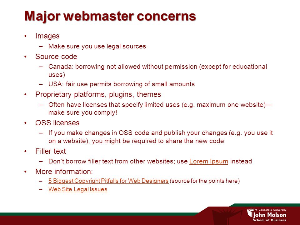 Major webmaster concerns Images –Make sure you use legal sources Source code –Canada: borrowing not allowed without permission (except for educational uses) –USA: fair use permits borrowing of small amounts Proprietary platforms, plugins, themes –Often have licenses that specify limited uses (e.g.
