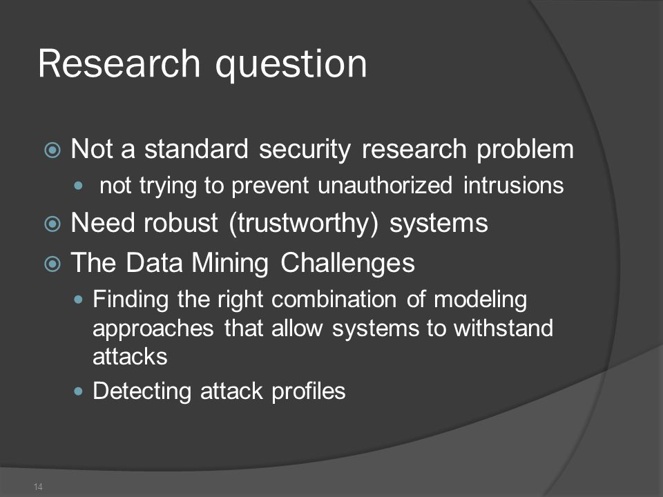 14 Research question  Not a standard security research problem not trying to prevent unauthorized intrusions  Need robust (trustworthy) systems  The Data Mining Challenges Finding the right combination of modeling approaches that allow systems to withstand attacks Detecting attack profiles