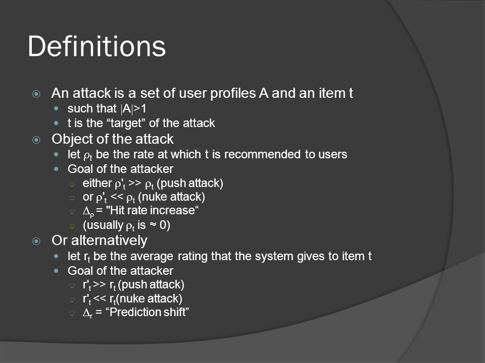 Definitions  An attack is a set of user profiles A and an item t such that  A  >1 t is the target of the attack  Object of the attack let  t be the rate at which t is recommended to users Goal of the attacker ○ either  t >>  t (push attack) ○ or  t <<  t (nuke attack) ○   = Hit rate increase ○ (usually  t is  0)  Or alternatively let r t be the average rating that the system gives to item t Goal of the attacker ○ r t >> r t (push attack) ○ r t << r t (nuke attack) ○  r = Prediction shift