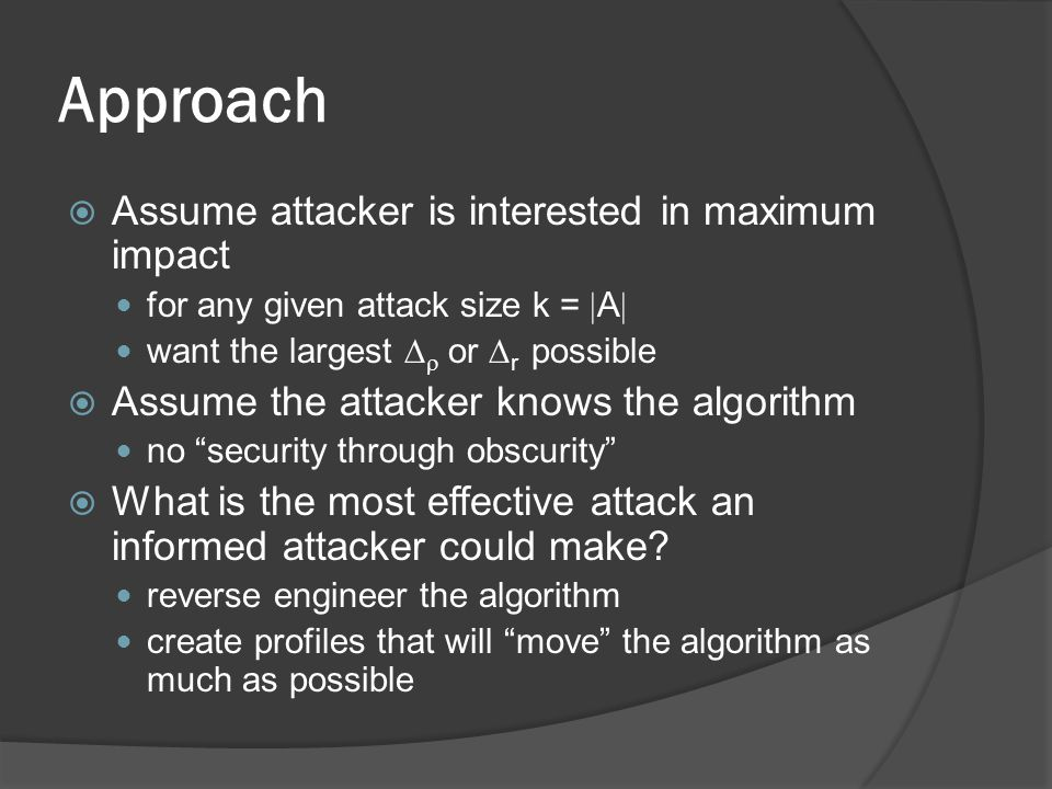 Approach  Assume attacker is interested in maximum impact for any given attack size k =  A  want the largest   or  r possible  Assume the attacker knows the algorithm no security through obscurity  What is the most effective attack an informed attacker could make.