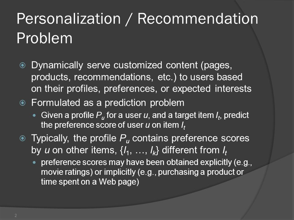 Personalization / Recommendation Problem  Dynamically serve customized content (pages, products, recommendations, etc.) to users based on their profiles, preferences, or expected interests  Formulated as a prediction problem Given a profile P u for a user u, and a target item I t, predict the preference score of user u on item I t  Typically, the profile P u contains preference scores by u on other items, {I 1, …, I k } different from I t preference scores may have been obtained explicitly (e.g., movie ratings) or implicitly (e.g., purchasing a product or time spent on a Web page) 2