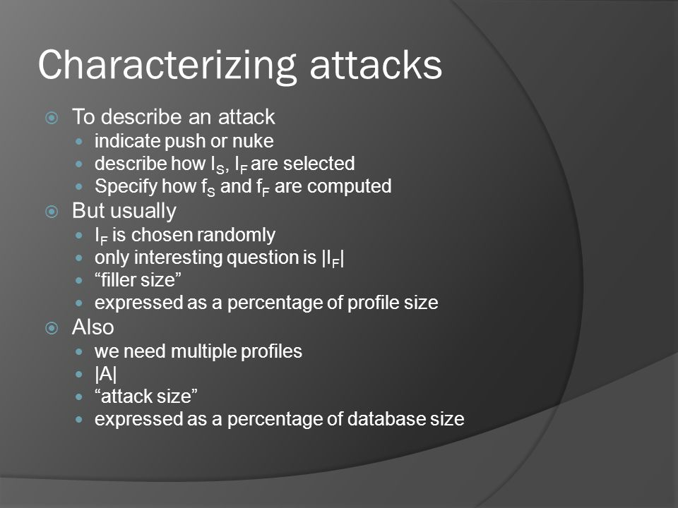 Characterizing attacks  To describe an attack indicate push or nuke describe how I S, I F are selected Specify how f S and f F are computed  But usually I F is chosen randomly only interesting question is |I F | filler size expressed as a percentage of profile size  Also we need multiple profiles |A| attack size expressed as a percentage of database size