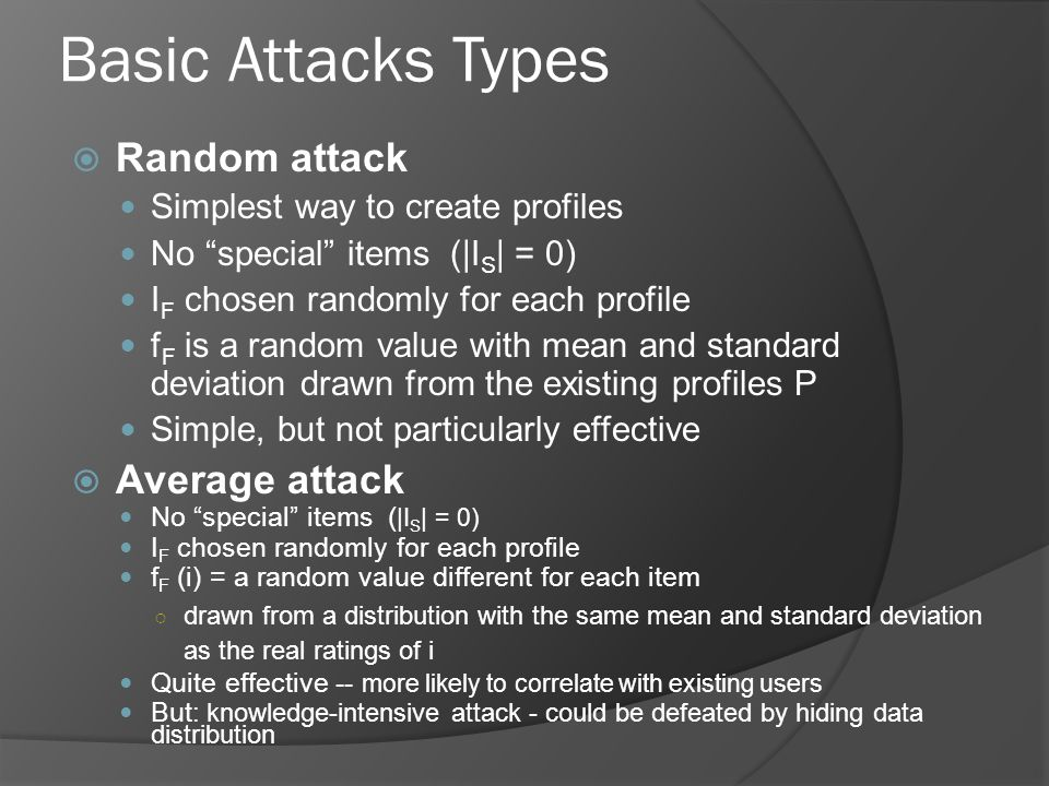 Basic Attacks Types  Random attack Simplest way to create profiles No special items (|I S | = 0) I F chosen randomly for each profile f F is a random value with mean and standard deviation drawn from the existing profiles P Simple, but not particularly effective  Average attack No special items ( |I S | = 0) I F chosen randomly for each profile f F (i) = a random value different for each item ○ drawn from a distribution with the same mean and standard deviation as the real ratings of i Quite effective -- more likely to correlate with existing users But : knowledge-intensive attack - could be defeated by hiding data distribution
