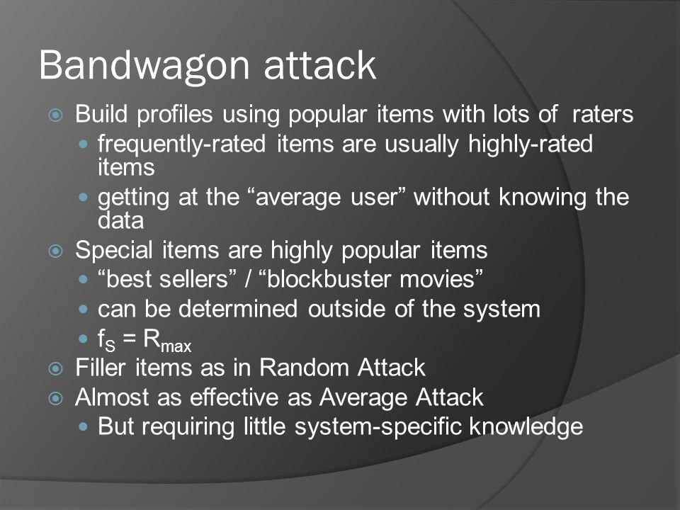 Bandwagon attack  Build profiles using popular items with lots of raters frequently-rated items are usually highly-rated items getting at the average user without knowing the data  Special items are highly popular items best sellers / blockbuster movies can be determined outside of the system f S = R max  Filler items as in Random Attack  Almost as effective as Average Attack But requiring little system-specific knowledge