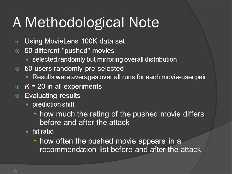 26 A Methodological Note  Using MovieLens 100K data set  50 different pushed movies selected randomly but mirroring overall distribution  50 users randomly pre-selected Results were averages over all runs for each movie-user pair  K = 20 in all experiments  Evaluating results prediction shift ○ how much the rating of the pushed movie differs before and after the attack hit ratio ○ how often the pushed movie appears in a recommendation list before and after the attack