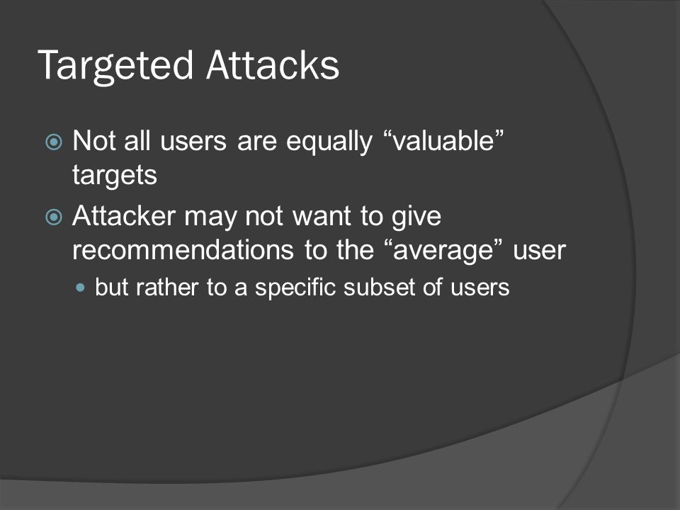 Targeted Attacks  Not all users are equally valuable targets  Attacker may not want to give recommendations to the average user but rather to a specific subset of users