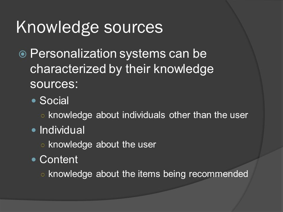 Knowledge sources  Personalization systems can be characterized by their knowledge sources: Social ○ knowledge about individuals other than the user Individual ○ knowledge about the user Content ○ knowledge about the items being recommended