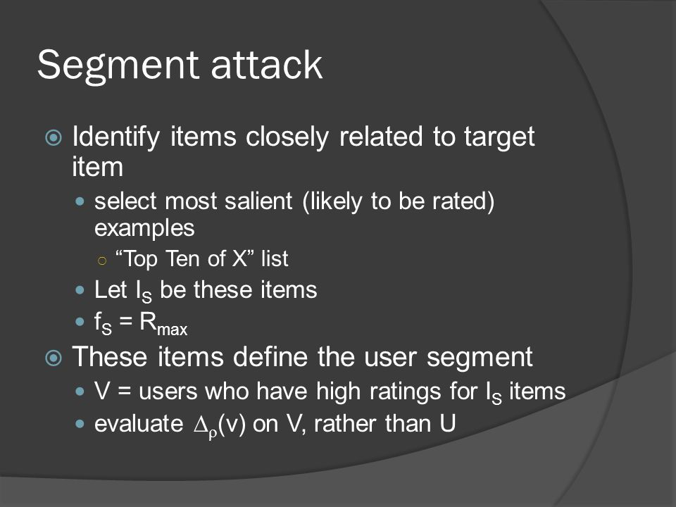 Segment attack  Identify items closely related to target item select most salient (likely to be rated) examples ○ Top Ten of X list Let I S be these items f S = R max  These items define the user segment V = users who have high ratings for I S items evaluate   (v) on V, rather than U