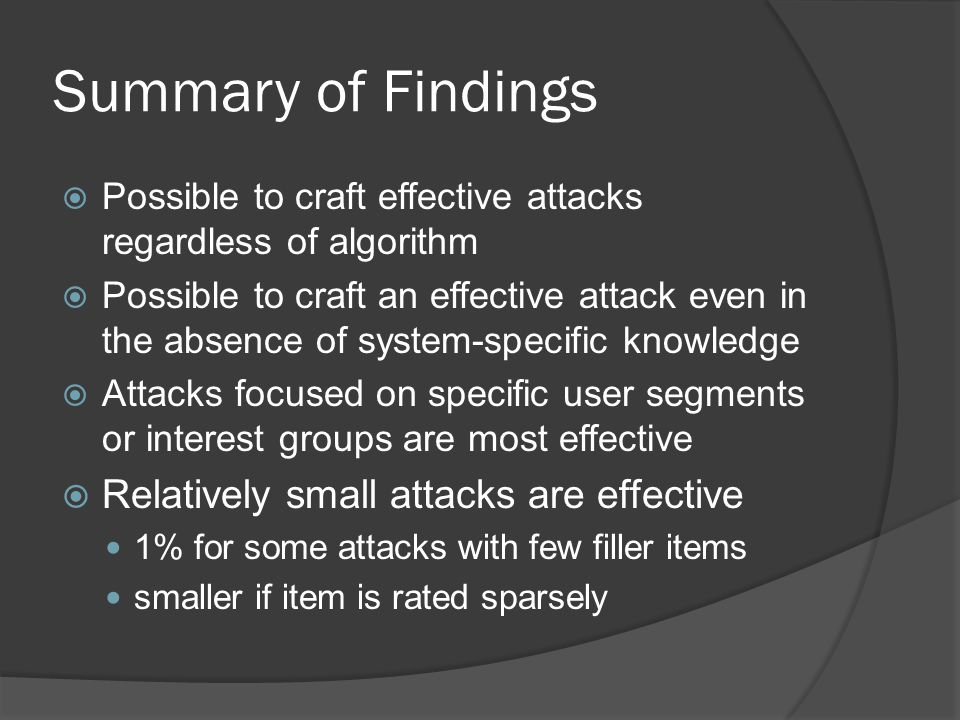 Summary of Findings  Possible to craft effective attacks regardless of algorithm  Possible to craft an effective attack even in the absence of system-specific knowledge  Attacks focused on specific user segments or interest groups are most effective  Relatively small attacks are effective 1% for some attacks with few filler items smaller if item is rated sparsely