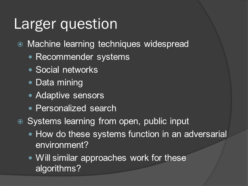Larger question  Machine learning techniques widespread Recommender systems Social networks Data mining Adaptive sensors Personalized search  Systems learning from open, public input How do these systems function in an adversarial environment.
