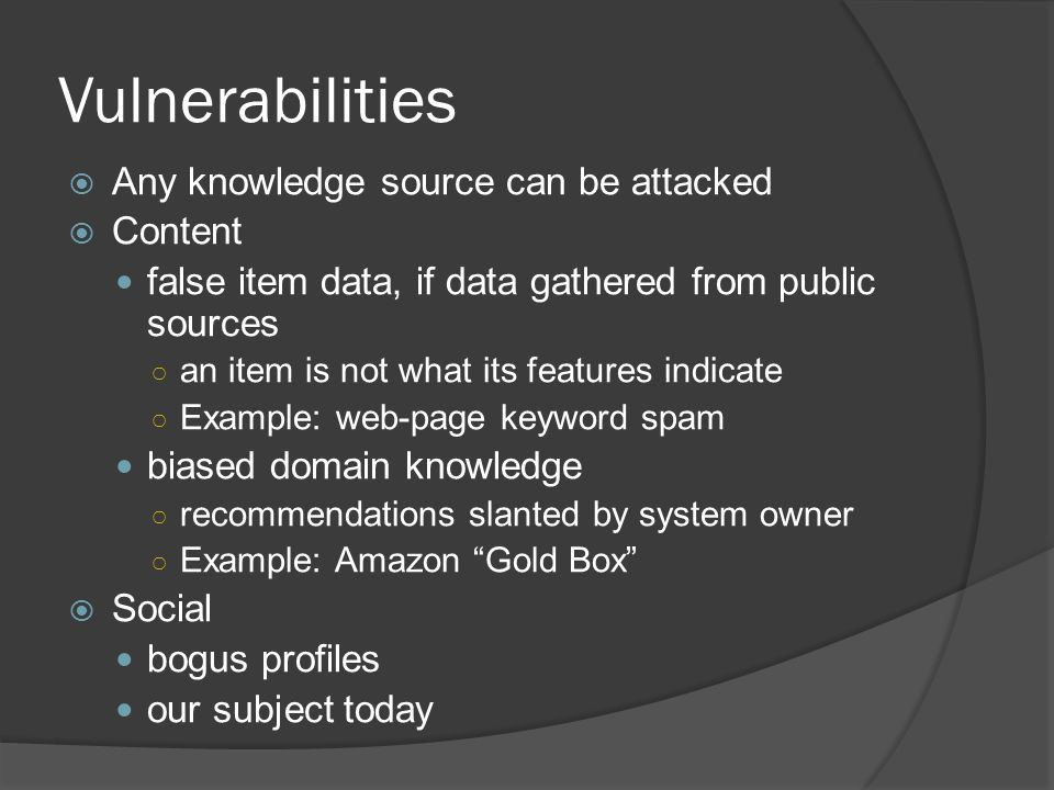 Vulnerabilities  Any knowledge source can be attacked  Content false item data, if data gathered from public sources ○ an item is not what its features indicate ○ Example: web-page keyword spam biased domain knowledge ○ recommendations slanted by system owner ○ Example: Amazon Gold Box  Social bogus profiles our subject today