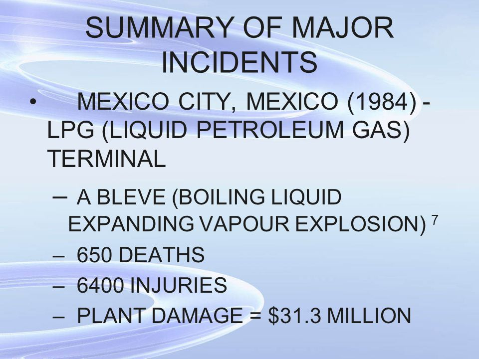 SUMMARY OF MAJOR INCIDENTS MEXICO CITY, MEXICO (1984) - LPG (LIQUID PETROLEUM GAS) TERMINAL – A BLEVE (BOILING LIQUID EXPANDING VAPOUR EXPLOSION) 7 –6