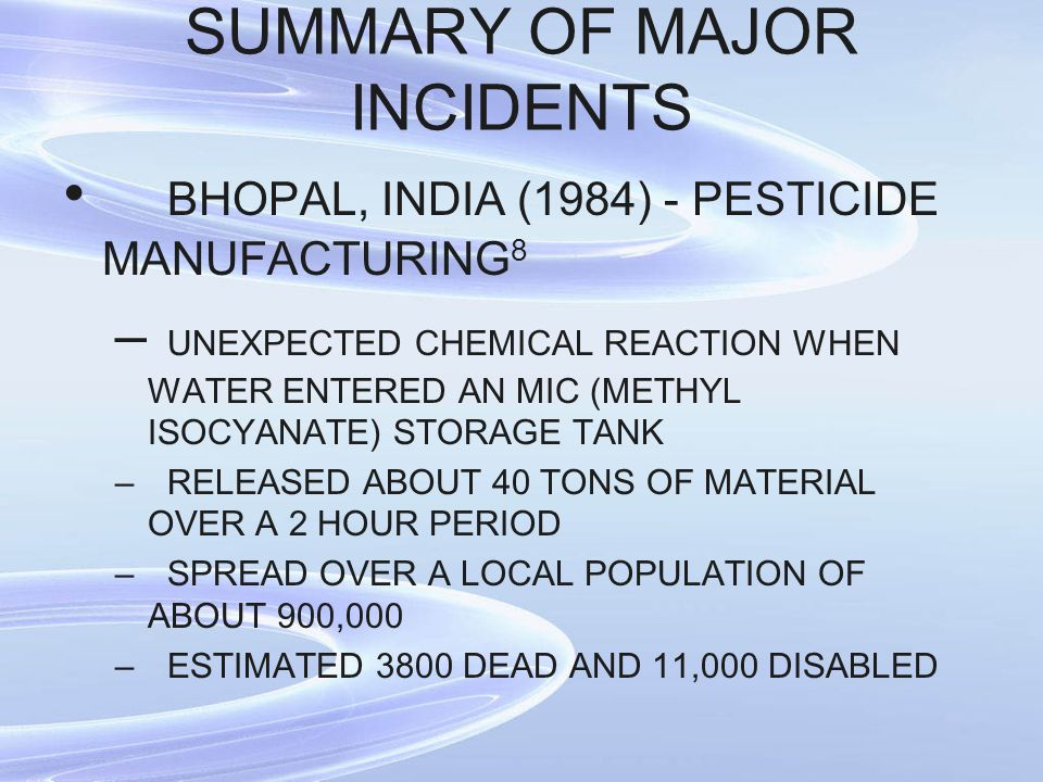 SUMMARY OF MAJOR INCIDENTS BHOPAL, INDIA (1984) - PESTICIDE MANUFACTURING 8 – UNEXPECTED CHEMICAL REACTION WHEN WATER ENTERED AN MIC (METHYL ISOCYANATE) STORAGE TANK –RELEASED ABOUT 40 TONS OF MATERIAL OVER A 2 HOUR PERIOD –SPREAD OVER A LOCAL POPULATION OF ABOUT 900,000 –ESTIMATED 3800 DEAD AND 11,000 DISABLED