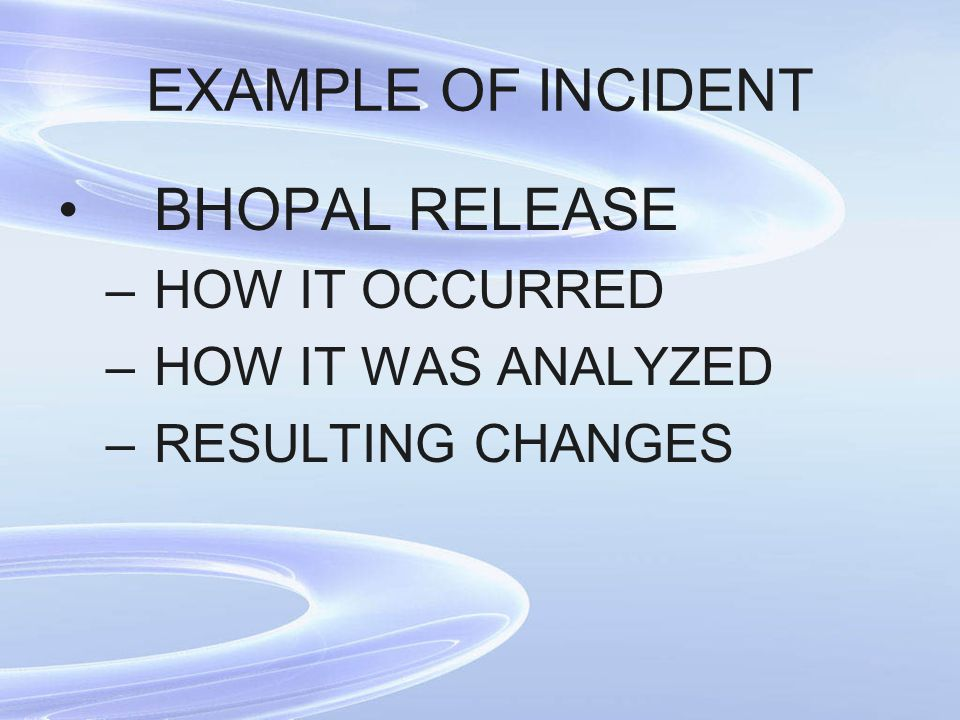 EXAMPLE OF INCIDENT BHOPAL RELEASE –HOW IT OCCURRED –HOW IT WAS ANALYZED –RESULTING CHANGES