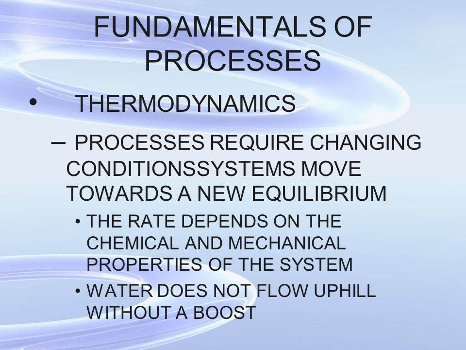 FUNDAMENTALS OF PROCESSES THERMODYNAMICS – PROCESSES REQUIRE CHANGING CONDITIONSSYSTEMS MOVE TOWARDS A NEW EQUILIBRIUM THE RATE DEPENDS ON THE CHEMICA