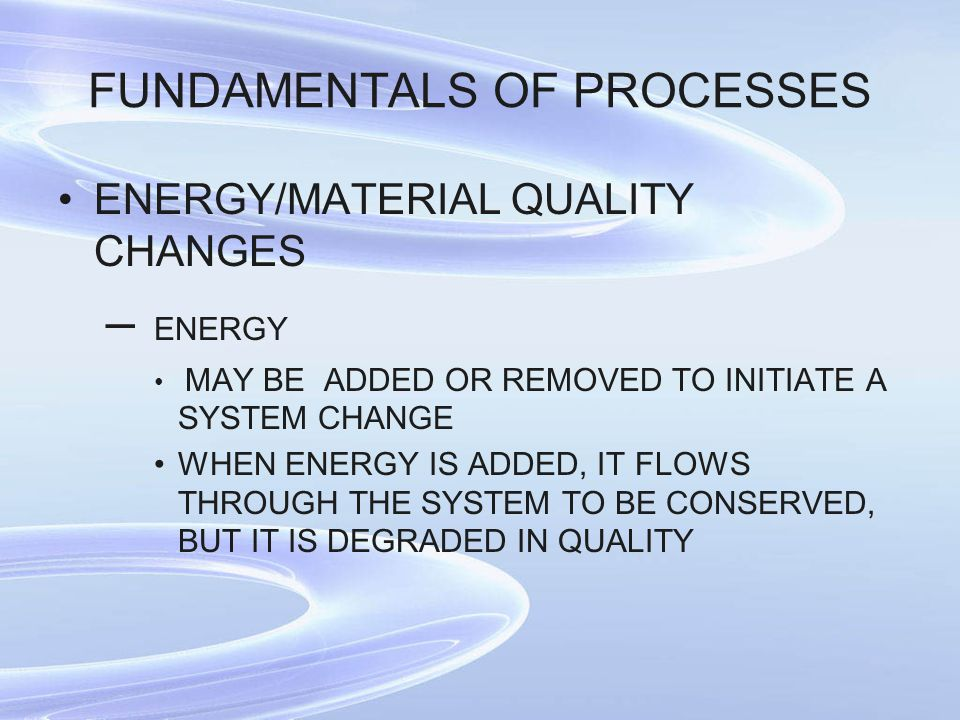 FUNDAMENTALS OF PROCESSES ENERGY/MATERIAL QUALITY CHANGES – ENERGY MAY BE ADDED OR REMOVED TO INITIATE A SYSTEM CHANGE WHEN ENERGY IS ADDED, IT FLOWS